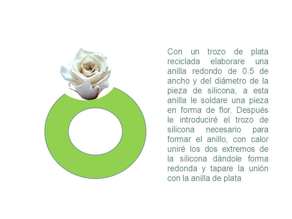 Con un trozo de plata reciclada elaborare una anilla redondo de 0.5 de ancho y del diámetro de la pieza de silicona, a esta anilla le soldare una piez