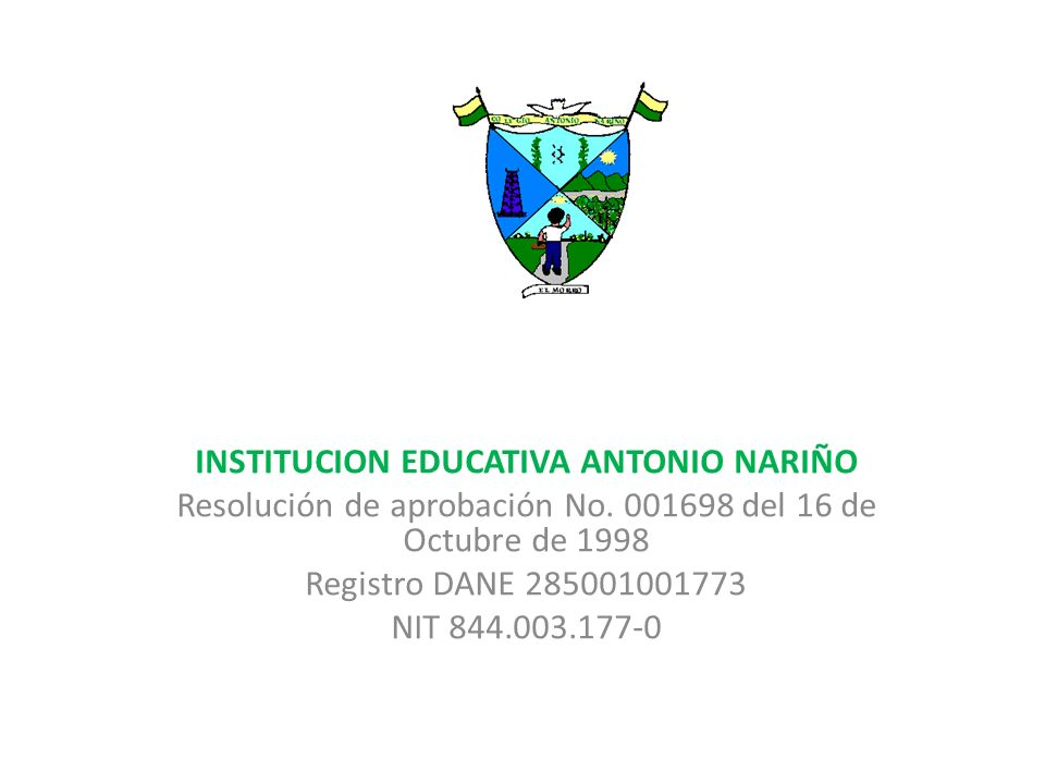 INSTITUCION EDUCATIVA ANTONIO NARIÑO Resolución de aprobación No. 001698 del 16 de Octubre de 1998 Registro DANE 285001001773 NIT 844.003.177-0