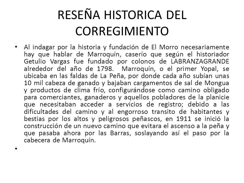 RESEÑA HISTORICA DEL CORREGIMIENTO Al indagar por la historia y fundación de El Morro necesariamente hay que hablar de Marroquín, caserío que según el historiador Getulio Vargas fue fundado por colonos de LABRANZAGRANDE alrededor del año de 1798.