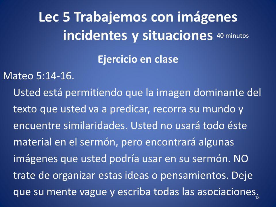 Lec 5 Trabajemos con imágenes incidentes y situaciones 12 Ejercicio en clase Lea Mateo 5:14-16. ¿Cuál es la imagen dominante en el texto? Usando el Re