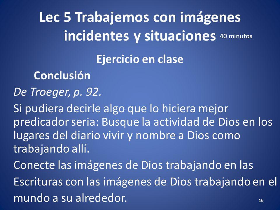 Lec 5 Trabajemos con imágenes incidentes y situaciones 15 Ejercicio en clase Conclusión De Troeger, p. 92. Thomas Troeger Imágenes en su Sermón dice: