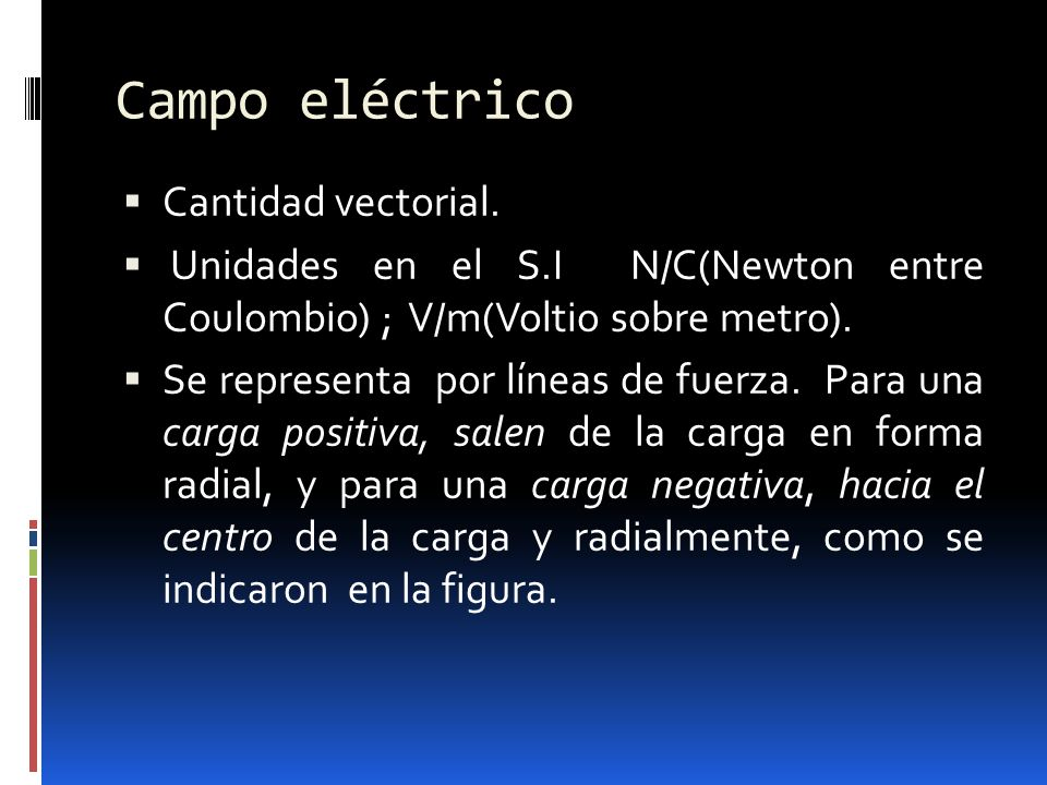 Campo eléctrico Cantidad vectorial. Unidades en el S.I N/C(Newton entre Coulombio) ; V/m(Voltio sobre metro). Se representa por líneas de fuerza. Para