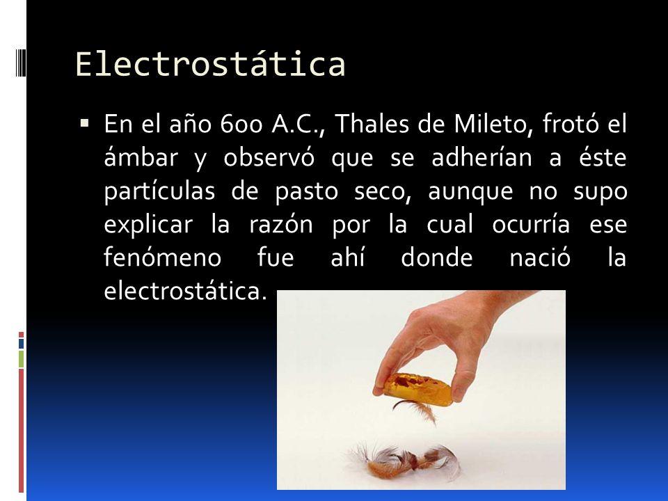 En el año 600 A.C., Thales de Mileto, frotó el ámbar y observó que se adherían a éste partículas de pasto seco, aunque no supo explicar la razón por l