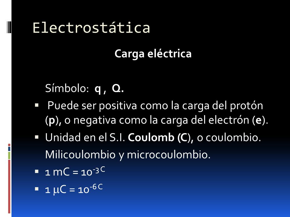 Carga eléctrica Símbolo: q, Q. Puede ser positiva como la carga del protón (p), o negativa como la carga del electrón (e). Unidad en el S.I. Coulomb (