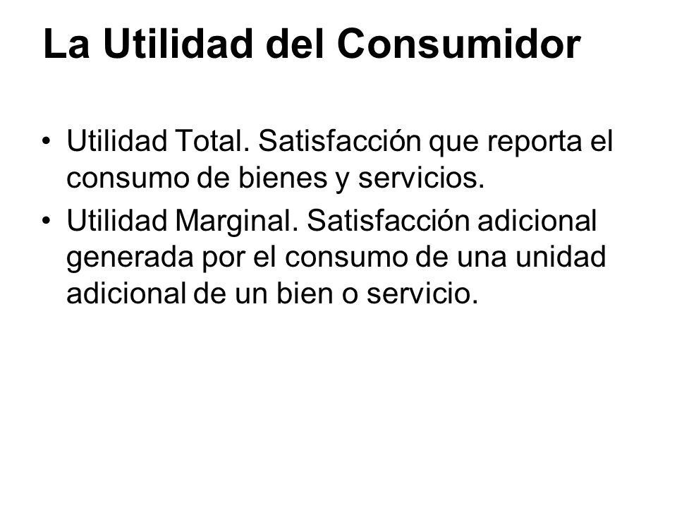 La Utilidad del Consumidor Utilidad Total. Satisfacción que reporta el consumo de bienes y servicios. Utilidad Marginal. Satisfacción adicional genera