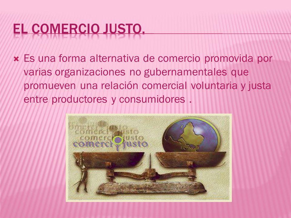 Es una forma alternativa de comercio promovida por varias organizaciones no gubernamentales que promueven una relación comercial voluntaria y justa en