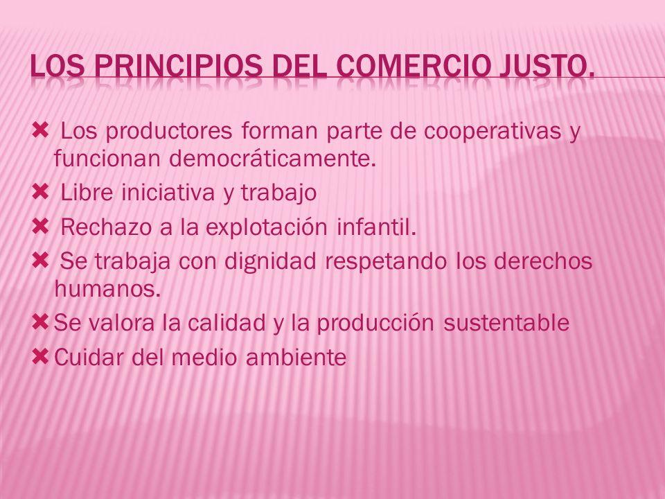 Los productores forman parte de cooperativas y funcionan democráticamente. Libre iniciativa y trabajo Rechazo a la explotación infantil. Se trabaja co