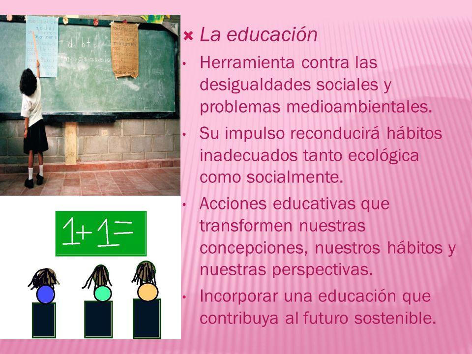 La educación Herramienta contra las desigualdades sociales y problemas medioambientales. Su impulso reconducirá hábitos inadecuados tanto ecológica co