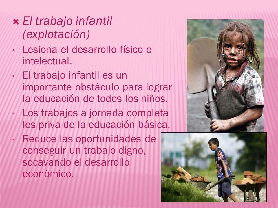 El trabajo infantil (explotación) Lesiona el desarrollo físico e intelectual. El trabajo infantil es un importante obstáculo para lograr la educación
