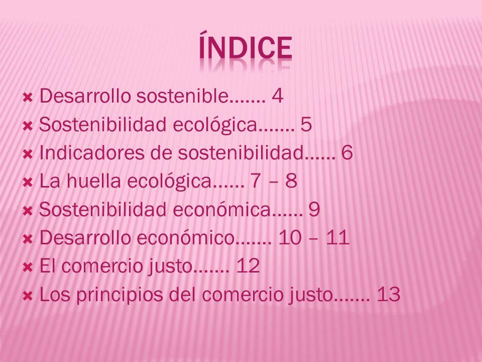 Desarrollo sostenible……. 4 Sostenibilidad ecológica……. 5 Indicadores de sostenibilidad…… 6 La huella ecológica...... 7 – 8 Sostenibilidad económica……