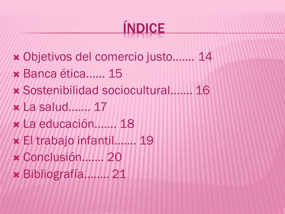 Objetivos del comercio justo……. 14 Banca ética…… 15 Sostenibilidad sociocultural……. 16 La salud……. 17 La educación……. 18 El trabajo infantil……. 19 Con