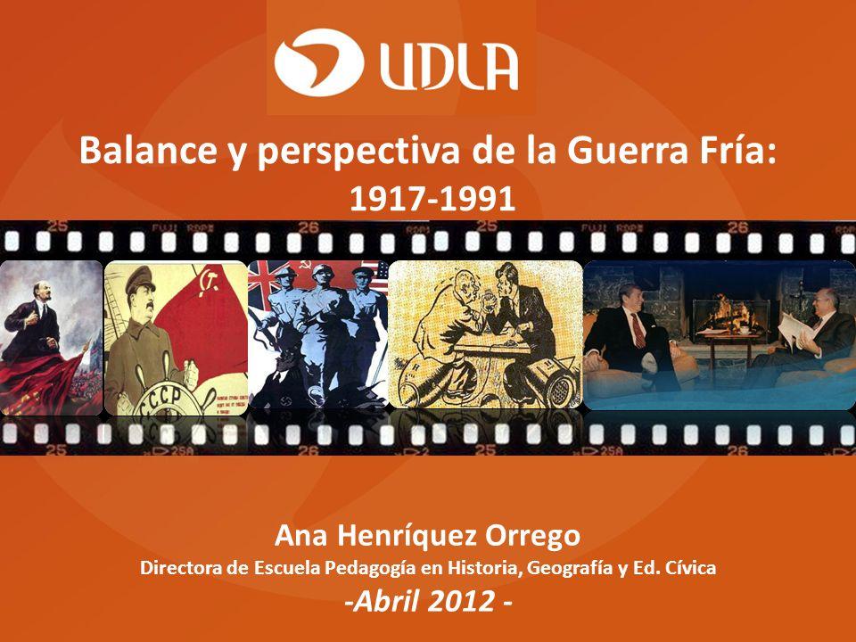 Ana Henríquez Orrego Directora de Escuela Pedagogía en Historia, Geografía y Ed. Cívica -Abril 2012 - Balance y perspectiva de la Guerra Fría: 1917-19