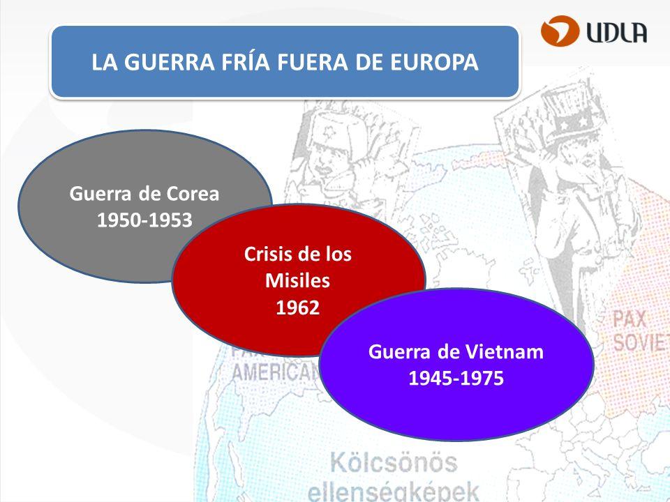 LA GUERRA FRÍA FUERA DE EUROPA Guerra de Corea 1950-1953 Crisis de los Misiles 1962 Guerra de Vietnam 1945-1975