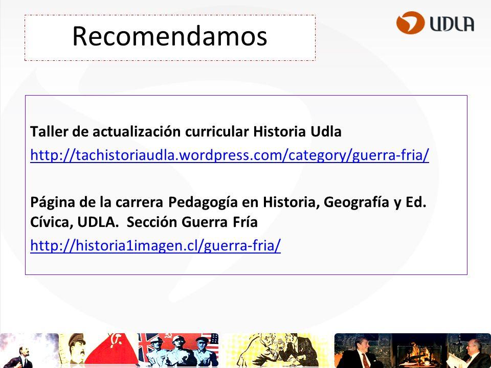 Recomendamos Taller de actualización curricular Historia Udla http://tachistoriaudla.wordpress.com/category/guerra-fria/ Página de la carrera Pedagogía en Historia, Geografía y Ed.