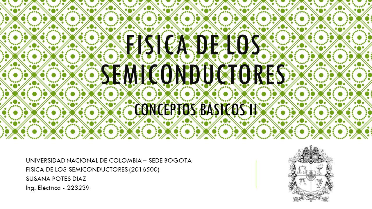 FISICA DE LOS SEMICONDUCTORES UNIVERSIDAD NACIONAL DE COLOMBIA – SEDE BOGOTA FISICA DE LOS SEMICONDUCTORES (2016500) SUSANA POTES DIAZ Ing. Eléctrica