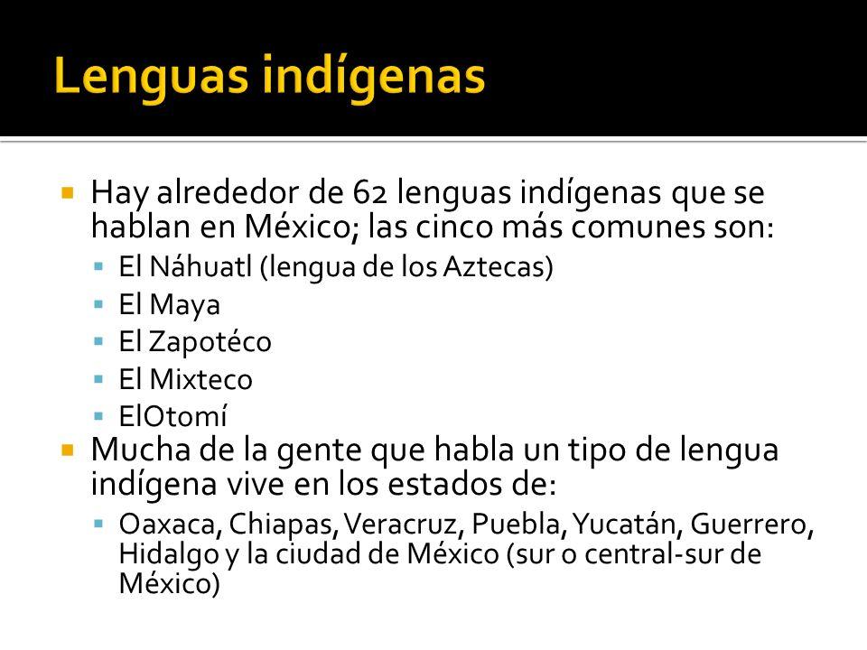 Hay alrededor de 62 lenguas indígenas que se hablan en México; las cinco más comunes son: El Náhuatl (lengua de los Aztecas) El Maya El Zapotéco El Mixteco ElOtomí Mucha de la gente que habla un tipo de lengua indígena vive en los estados de: Oaxaca, Chiapas, Veracruz, Puebla, Yucatán, Guerrero, Hidalgo y la ciudad de México (sur o central-sur de México)
