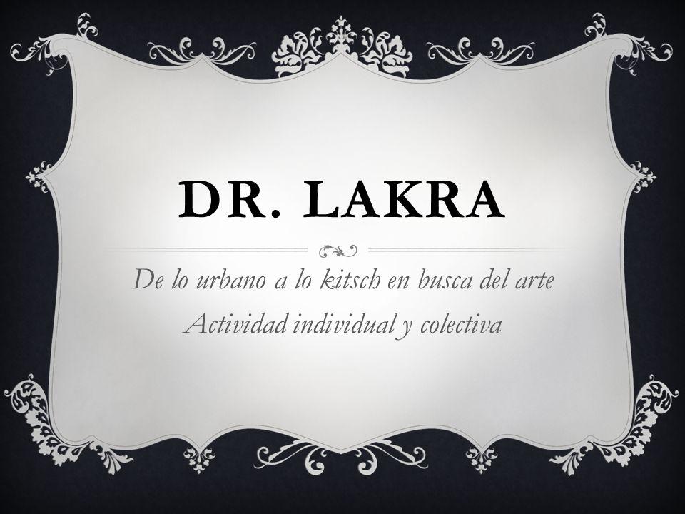 DR. LAKRA De lo urbano a lo kitsch en busca del arte Actividad individual y colectiva