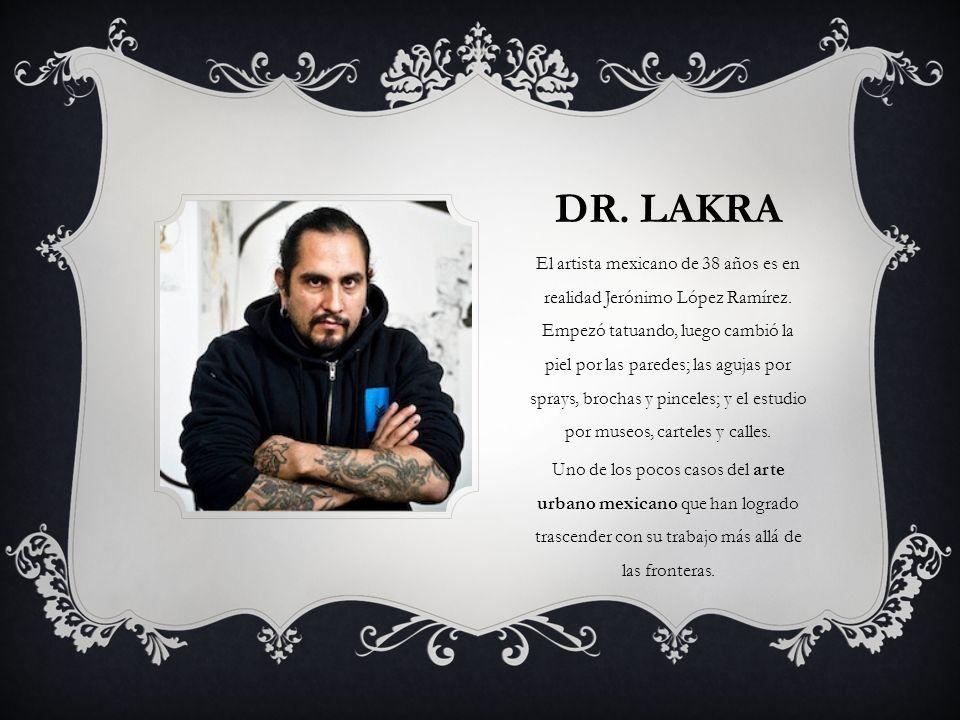 DR. LAKRA El artista mexicano de 38 años es en realidad Jerónimo López Ramírez. Empezó tatuando, luego cambió la piel por las paredes; las agujas por