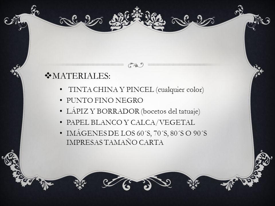 MATERIALES: TINTA CHINA Y PINCEL (cualquier color) PUNTO FINO NEGRO LÁPIZ Y BORRADOR (bocetos del tatuaje) PAPEL BLANCO Y CALCA/VEGETAL IMÁGENES DE LO