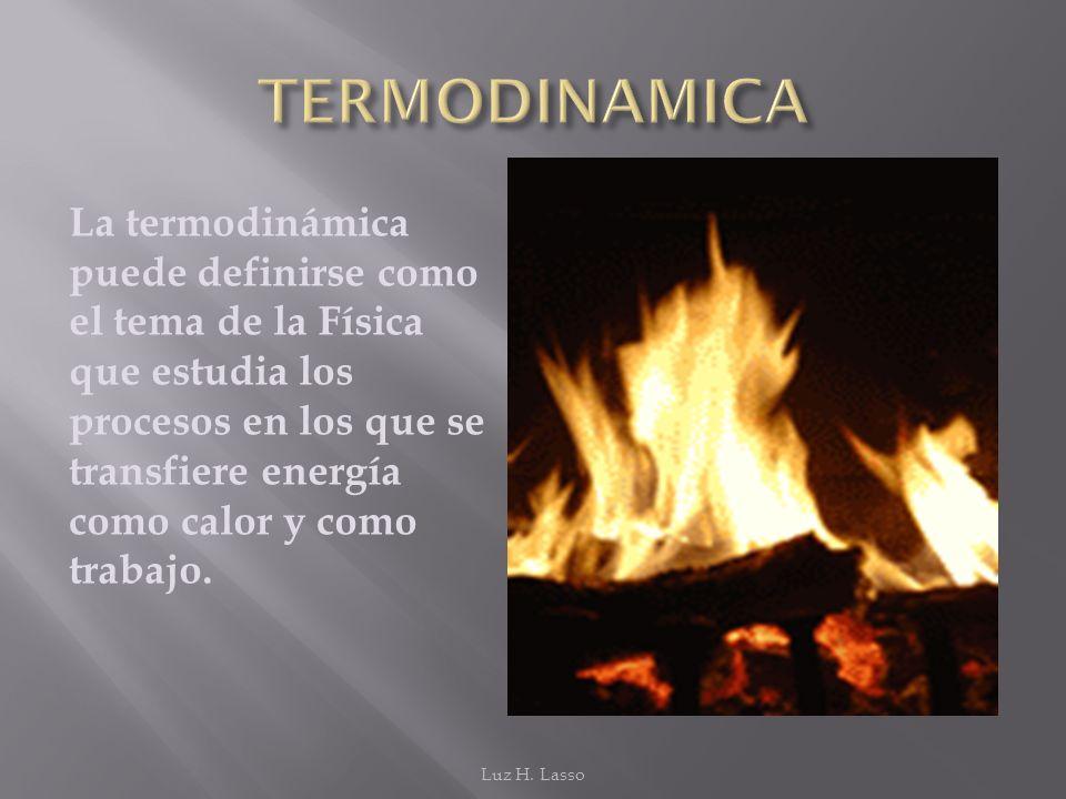 La termodinámica puede definirse como el tema de la Física que estudia los procesos en los que se transfiere energía como calor y como trabajo. Luz H.