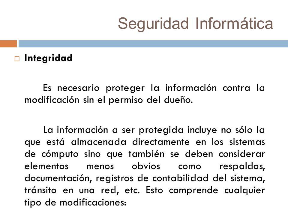 Seguridad Informática Integridad Es necesario proteger la información contra la modificación sin el permiso del dueño.