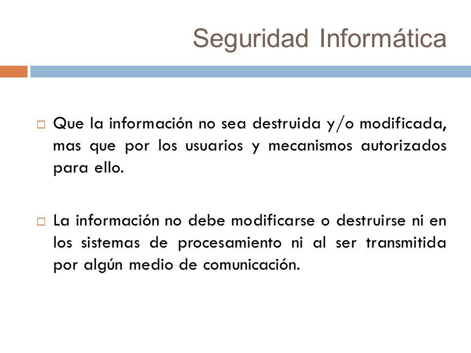 Seguridad Informática Que la información no sea destruida y/o modificada, mas que por los usuarios y mecanismos autorizados para ello.