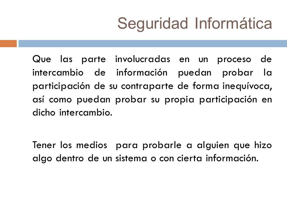 Seguridad Informática Que las parte involucradas en un proceso de intercambio de información puedan probar la participación de su contraparte de forma inequívoca, así como puedan probar su propia participación en dicho intercambio.