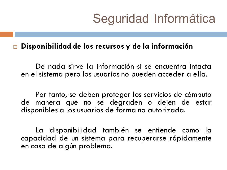 Seguridad Informática Disponibilidad de los recursos y de la información De nada sirve la información si se encuentra intacta en el sistema pero los usuarios no pueden acceder a ella.