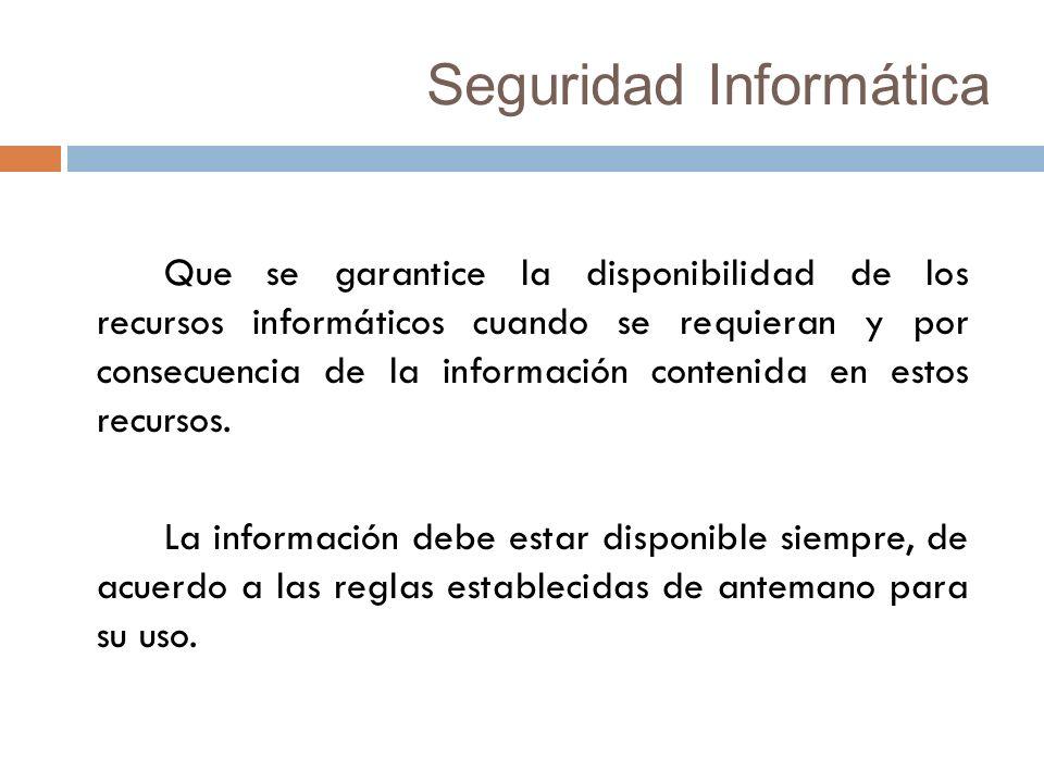 Seguridad Informática Que se garantice la disponibilidad de los recursos informáticos cuando se requieran y por consecuencia de la información contenida en estos recursos.