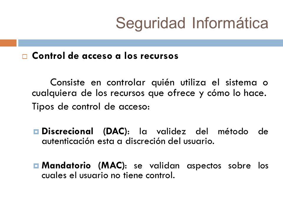 Seguridad Informática Control de acceso a los recursos Consiste en controlar quién utiliza el sistema o cualquiera de los recursos que ofrece y cómo lo hace.