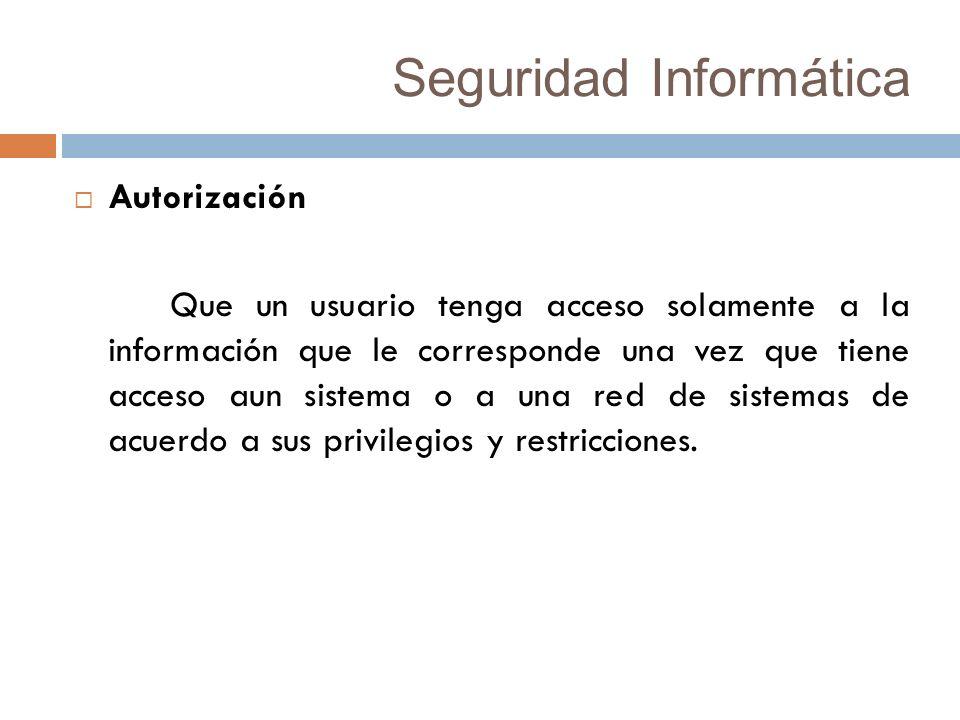 Seguridad Informática Autorización Que un usuario tenga acceso solamente a la información que le corresponde una vez que tiene acceso aun sistema o a una red de sistemas de acuerdo a sus privilegios y restricciones.