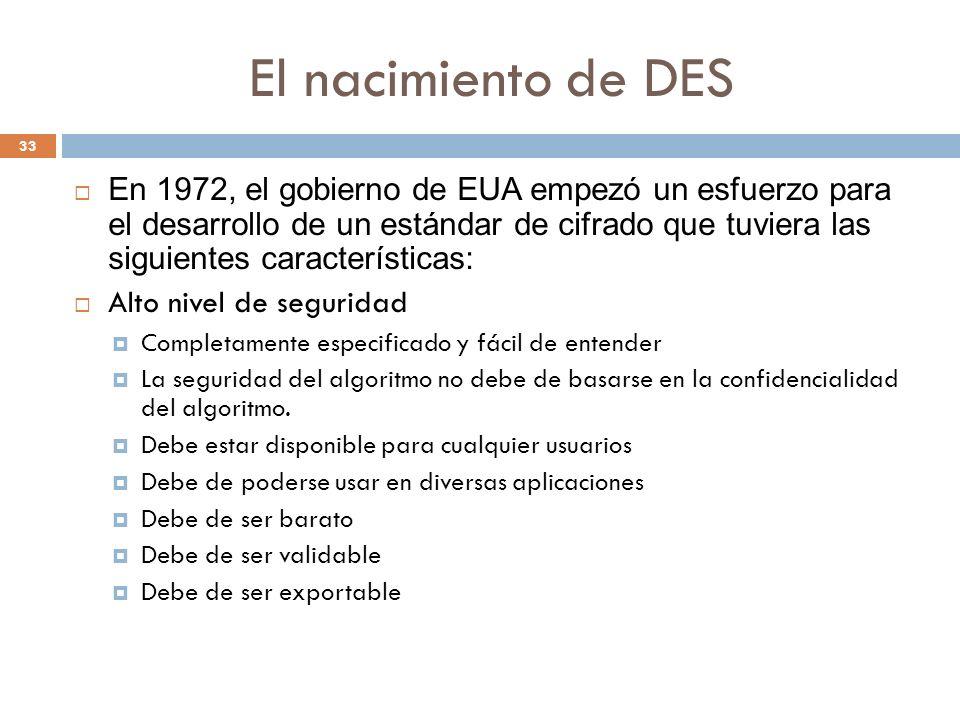 El nacimiento de DES 33 En 1972, el gobierno de EUA empezó un esfuerzo para el desarrollo de un estándar de cifrado que tuviera las siguientes características: Alto nivel de seguridad Completamente especificado y fácil de entender La seguridad del algoritmo no debe de basarse en la confidencialidad del algoritmo.