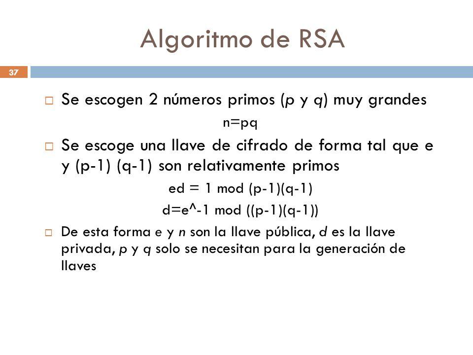Algoritmo de RSA 37 Se escogen 2 números primos (p y q) muy grandes n=pq Se escoge una llave de cifrado de forma tal que e y (p-1) (q-1) son relativamente primos ed = 1 mod (p-1)(q-1) d=e^-1 mod ((p-1)(q-1)) De esta forma e y n son la llave pública, d es la llave privada, p y q solo se necesitan para la generación de llaves