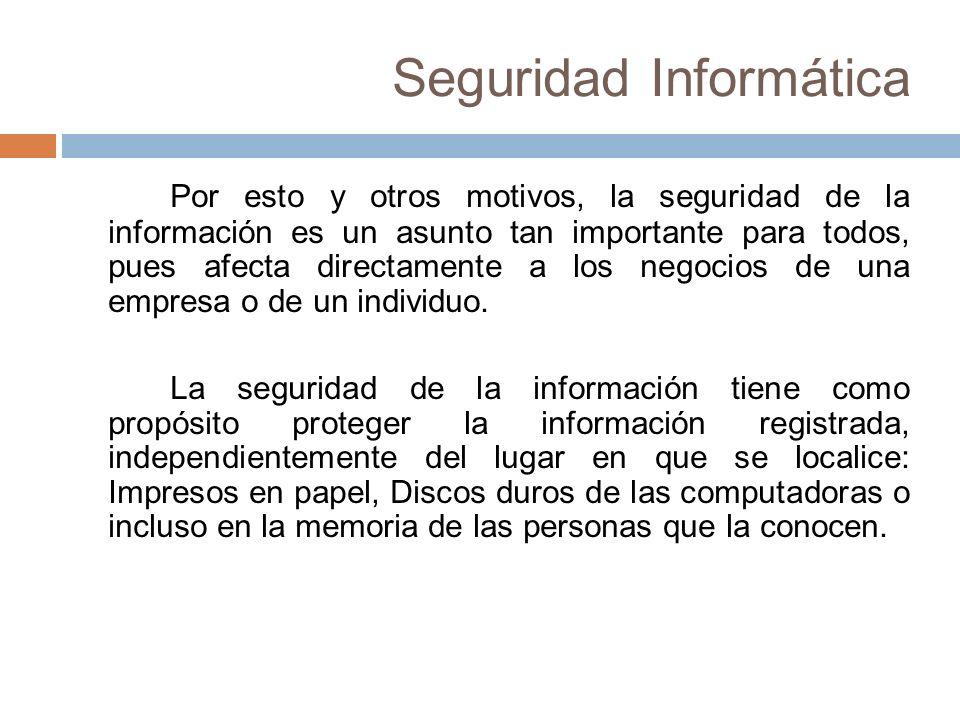Seguridad Informática Por esto y otros motivos, la seguridad de la información es un asunto tan importante para todos, pues afecta directamente a los negocios de una empresa o de un individuo.