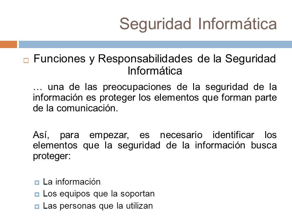 Seguridad Informática Funciones y Responsabilidades de la Seguridad Informática … una de las preocupaciones de la seguridad de la información es proteger los elementos que forman parte de la comunicación.
