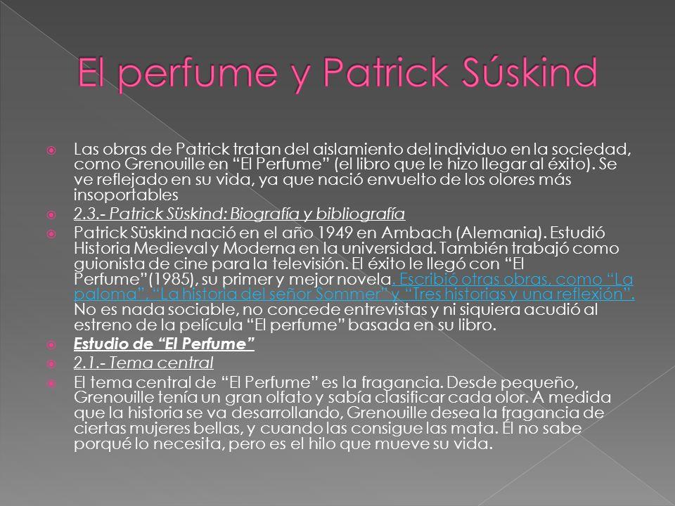 Las obras de Patrick tratan del aislamiento del individuo en la sociedad, como Grenouille en El Perfume (el libro que le hizo llegar al éxito).