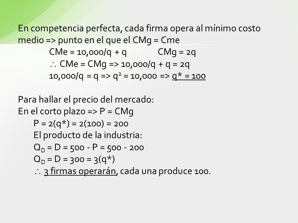 En competencia perfecta, cada firma opera al mínimo costo medio => punto en el que el CMg = Cme CMe = 10,000/q + qCMg = 2q CMe = CMg => 10,000/q + q =