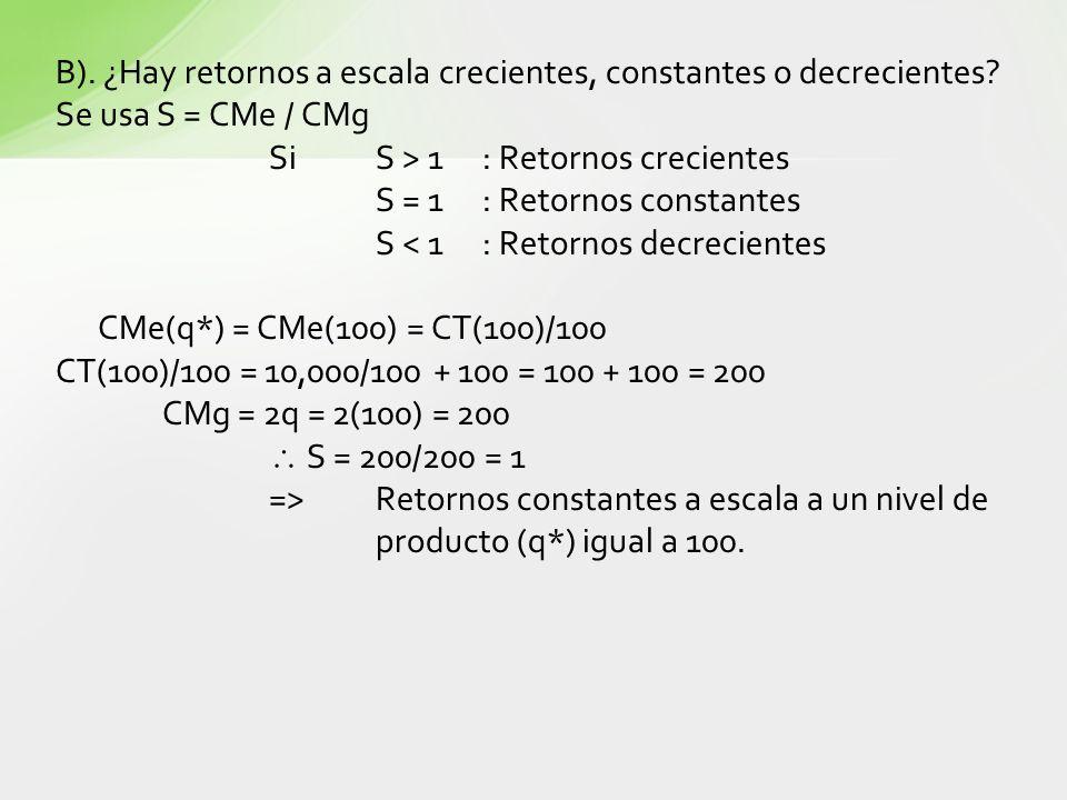 B). ¿Hay retornos a escala crecientes, constantes o decrecientes? Se usa S = CMe / CMg SiS > 1: Retornos crecientes S = 1 : Retornos constantes S < 1: