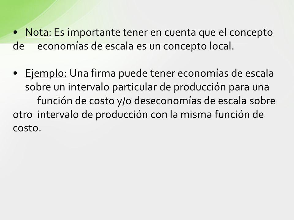 Nota: Es importante tener en cuenta que el concepto de economías de escala es un concepto local. Ejemplo: Una firma puede tener economías de escala so