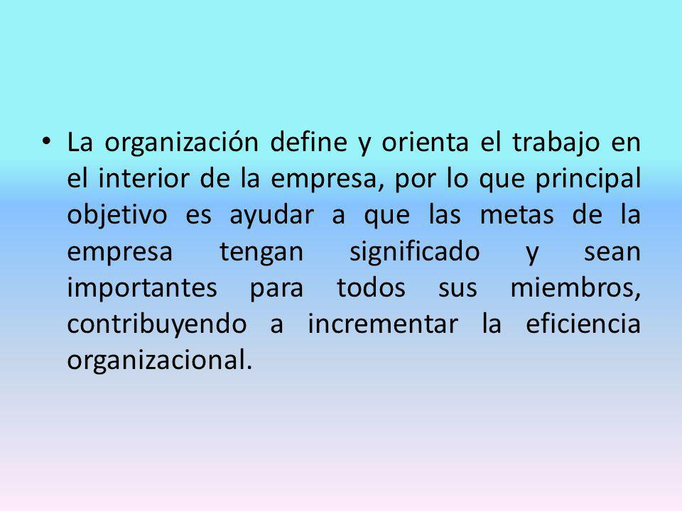 La organización define y orienta el trabajo en el interior de la empresa, por lo que principal objetivo es ayudar a que las metas de la empresa tengan