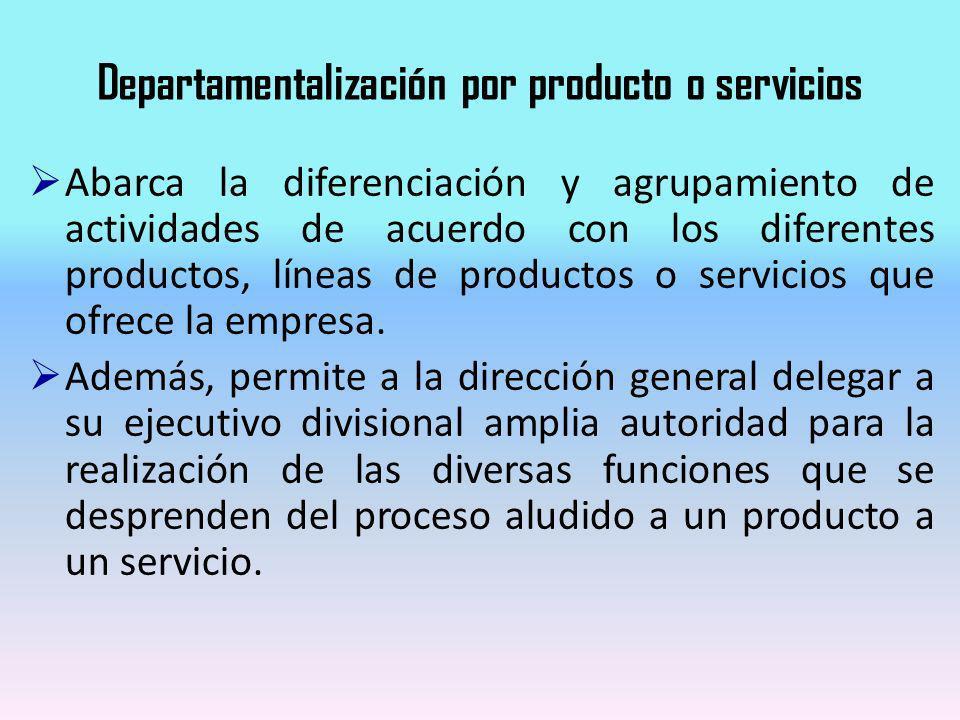 Departamentalización por producto o servicios Abarca la diferenciación y agrupamiento de actividades de acuerdo con los diferentes productos, líneas d