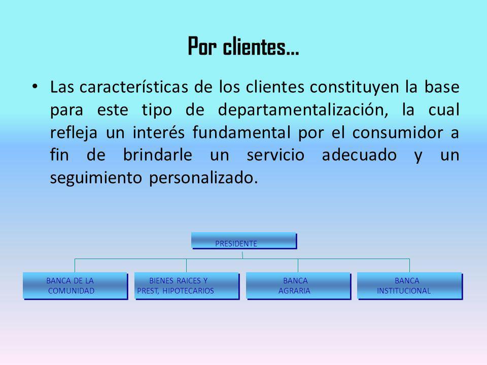 Por clientes… Las características de los clientes constituyen la base para este tipo de departamentalización, la cual refleja un interés fundamental p