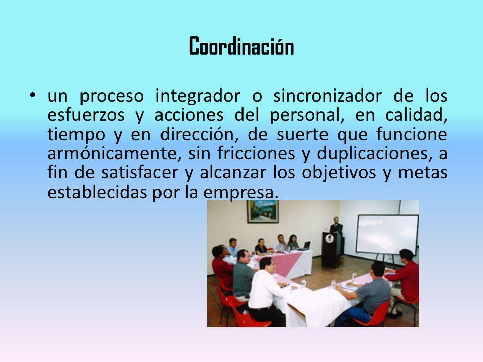 Coordinación un proceso integrador o sincronizador de los esfuerzos y acciones del personal, en calidad, tiempo y en dirección, de suerte que funcione