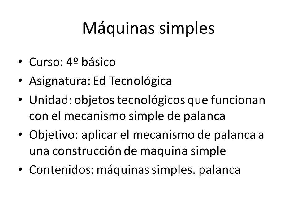 Máquinas simples Curso: 4º básico Asignatura: Ed Tecnológica Unidad: objetos tecnológicos que funcionan con el mecanismo simple de palanca Objetivo: a