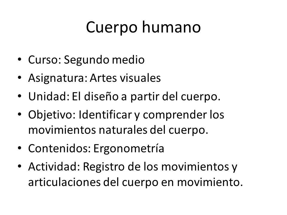 Cuerpo humano Curso: Segundo medio Asignatura: Artes visuales Unidad: El diseño a partir del cuerpo. Objetivo: Identificar y comprender los movimiento