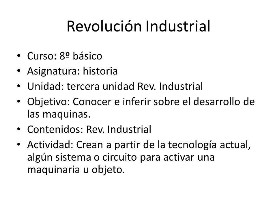 Revolución Industrial Curso: 8º básico Asignatura: historia Unidad: tercera unidad Rev. Industrial Objetivo: Conocer e inferir sobre el desarrollo de