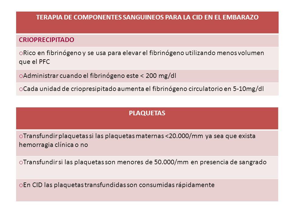 TERAPIA DE COMPONENTES SANGUINEOS PARA LA CID EN EL EMBARAZO CRIOPRECIPITADO o Rico en fibrinógeno y se usa para elevar el fibrinógeno utilizando meno