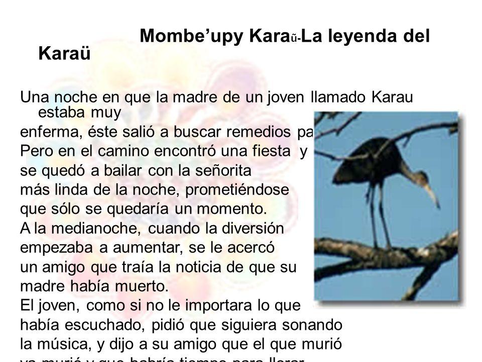 Mombeupy Kara ũ- La leyenda del Karaü Una noche en que la madre de un joven llamado Karau estaba muy enferma, éste salió a buscar remedios para ella.
