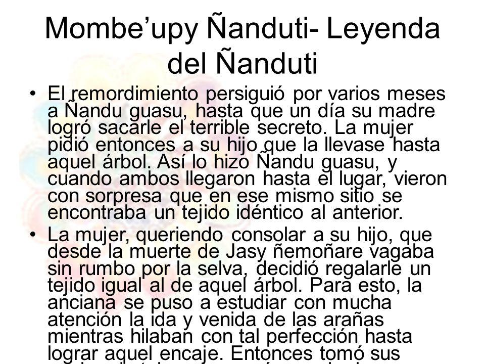 Mombeupy Ñanduti- Leyenda del Ñanduti El remordimiento persiguió por varios meses a Ñandu guasu, hasta que un día su madre logró sacarle el terrible s