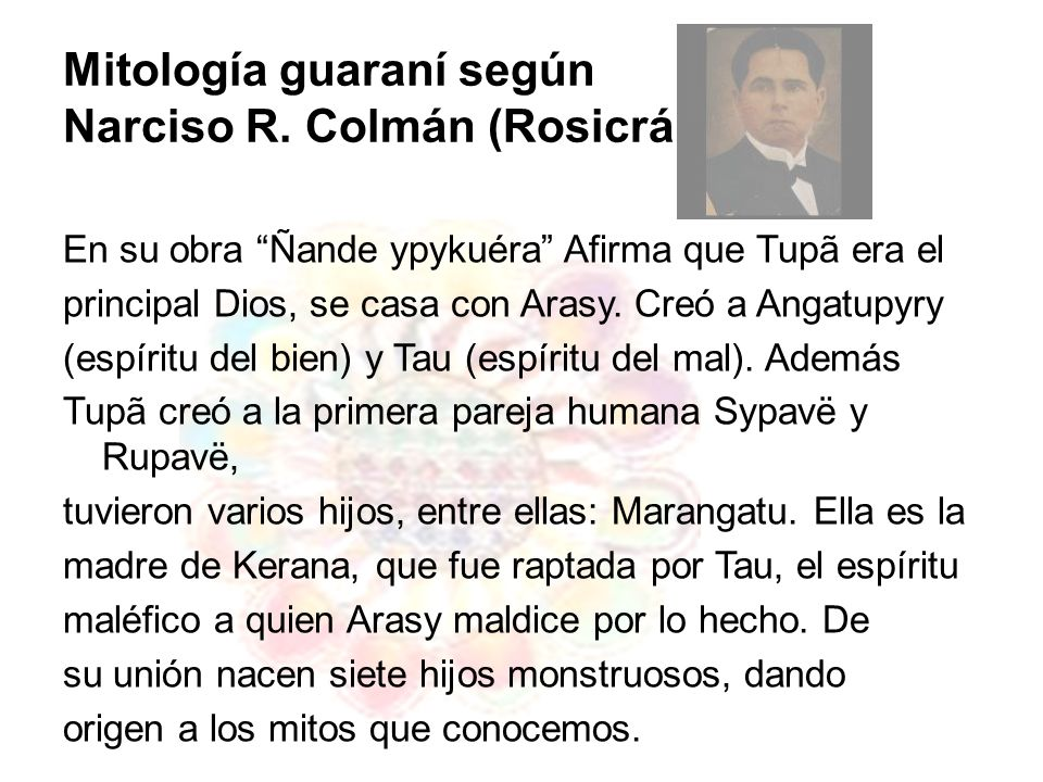Mitología guaraní según Narciso R. Colmán (Rosicrán) En su obra Ñande ypykuéra Afirma que Tupã era el principal Dios, se casa con Arasy. Creó a Angatu